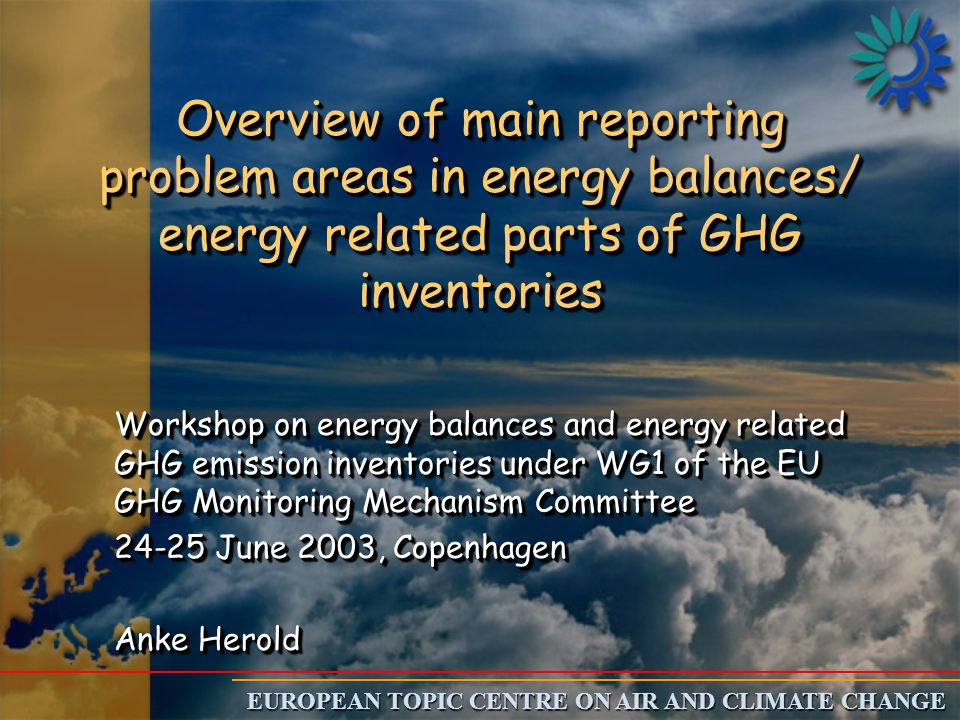 EUROPEAN TOPIC CENTRE ON AIR AND CLIMATE CHANGE Overview of main reporting problem areas in energy balances/ energy related parts of GHG inventories Workshop on energy balances and energy related GHG emission inventories under WG1 of the EU GHG Monitoring Mechanism Committee June 2003, Copenhagen Anke Herold Workshop on energy balances and energy related GHG emission inventories under WG1 of the EU GHG Monitoring Mechanism Committee June 2003, Copenhagen Anke Herold