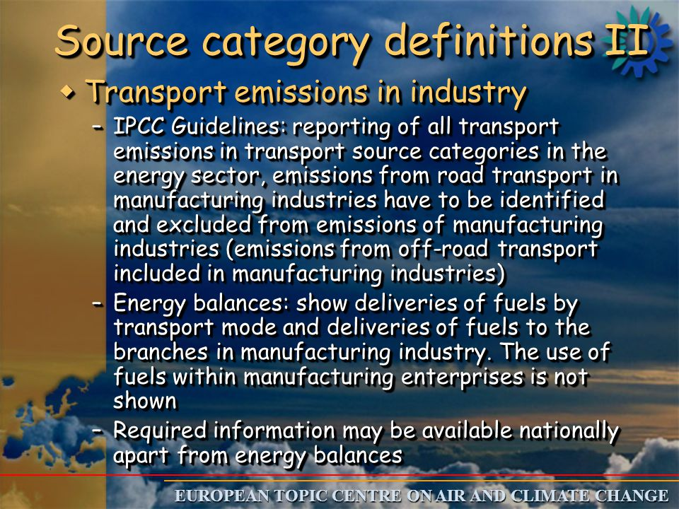 EUROPEAN TOPIC CENTRE ON AIR AND CLIMATE CHANGE Source category definitions III w Emissions from blast furnaces where C is used as fuel and reducing agent –IPCC GPG: The primary purpose of coke oxidation is to reduce iron oxide ore to crude or pig iron, therefore the emissions are seen as part of the emissions from industrial processes.