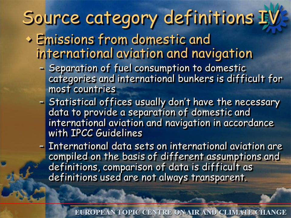 EUROPEAN TOPIC CENTRE ON AIR AND CLIMATE CHANGE Source category definitions IV w Emissions from domestic and international aviation and navigation –Separation of fuel consumption to domestic categories and international bunkers is difficult for most countries –Statistical offices usually don't have the necessary data to provide a separation of domestic and international aviation and navigation in accordance with IPCC Guidelines –International data sets on international aviation are compiled on the basis of different assumptions and definitions, comparison of data is difficult as definitions used are not always transparent.