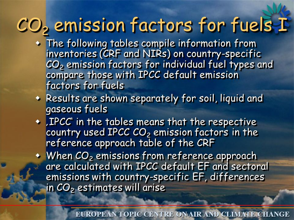 EUROPEAN TOPIC CENTRE ON AIR AND CLIMATE CHANGE CO 2 emission factors for fuels I wThe following tables compile information from inventories (CRF and NIRs) on country-specific CO 2 emission factors for individual fuel types and compare those with IPCC default emission factors for fuels wResults are shown separately for soil, liquid and gaseous fuels w'IPCC' in the tables means that the respective country used IPCC CO 2 emission factors in the reference approach table of the CRF wWhen CO 2 emissions from reference approach are calculated with IPCC default EF and sectoral emissions with country-specific EF, differences in CO 2 estimates will arise wThe following tables compile information from inventories (CRF and NIRs) on country-specific CO 2 emission factors for individual fuel types and compare those with IPCC default emission factors for fuels wResults are shown separately for soil, liquid and gaseous fuels w'IPCC' in the tables means that the respective country used IPCC CO 2 emission factors in the reference approach table of the CRF wWhen CO 2 emissions from reference approach are calculated with IPCC default EF and sectoral emissions with country-specific EF, differences in CO 2 estimates will arise