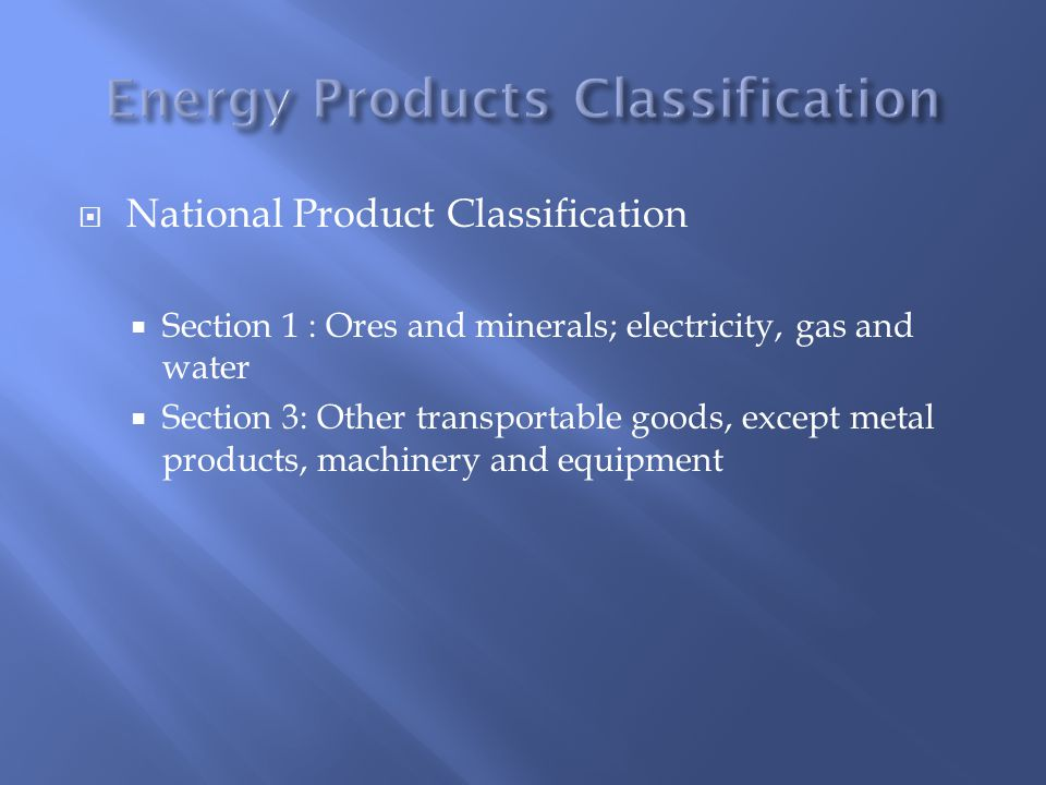  National Product Classification  Section 1 : Ores and minerals; electricity, gas and water  Section 3: Other transportable goods, except metal products, machinery and equipment