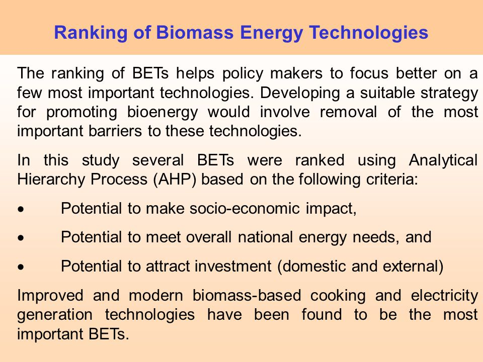 The ranking of BETs helps policy makers to focus better on a few most important technologies. Developing a suitable strategy for promoting bioenergy w