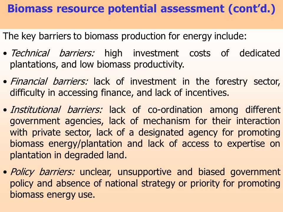 The key barriers to biomass production for energy include: Technical barriers: high investment costs of dedicated plantations, and low biomass product