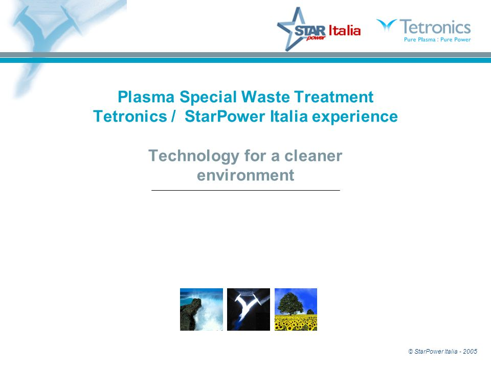 © StarPower Italia - 2005 Plasma Special Waste Treatment Tetronics / StarPower Italia experience Technology for a cleaner environment