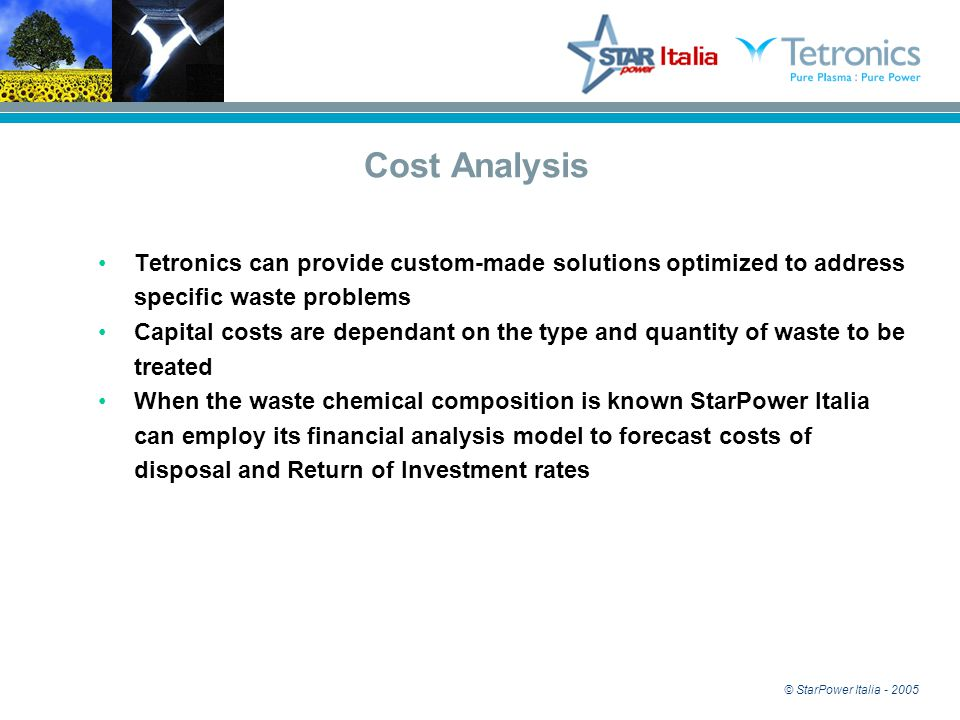 © StarPower Italia - 2005 Cost Analysis Tetronics can provide custom-made solutions optimized to address specific waste problems Capital costs are dependant on the type and quantity of waste to be treated When the waste chemical composition is known StarPower Italia can employ its financial analysis model to forecast costs of disposal and Return of Investment rates
