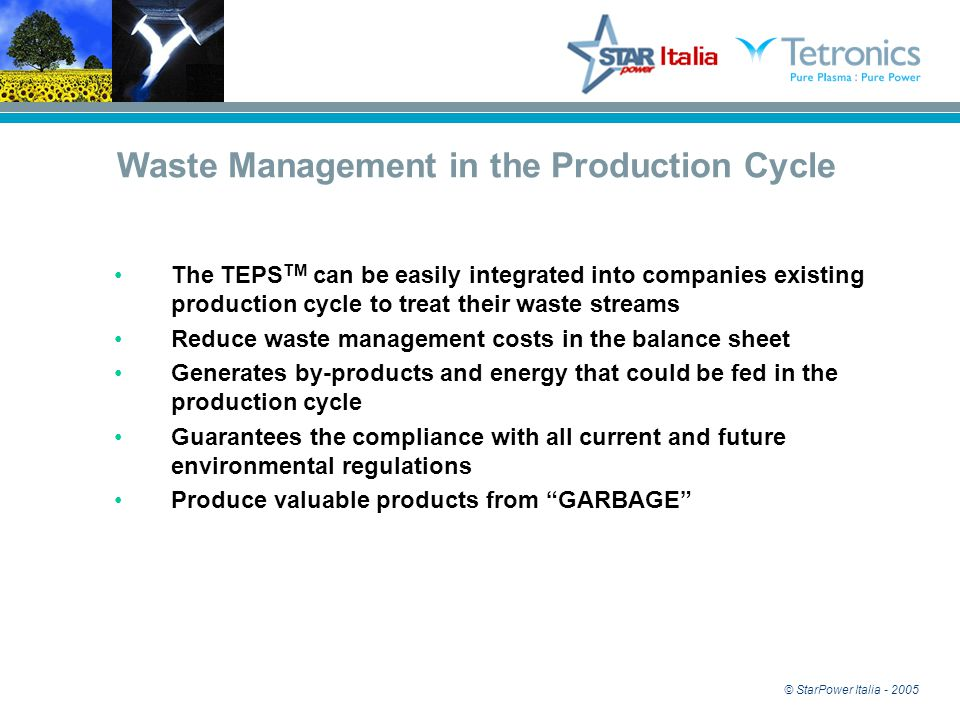 © StarPower Italia - 2005 The TEPS TM can be easily integrated into companies existing production cycle to treat their waste streams Reduce waste management costs in the balance sheet Generates by-products and energy that could be fed in the production cycle Guarantees the compliance with all current and future environmental regulations Produce valuable products from GARBAGE Waste Management in the Production Cycle