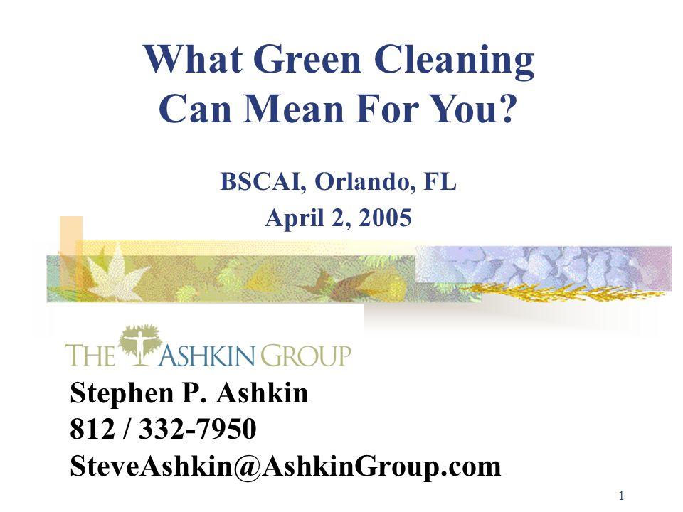1 Stephen P. Ashkin 812 / 332-7950 SteveAshkin@AshkinGroup.com What Green Cleaning Can Mean For You? BSCAI, Orlando, FL April 2, 2005