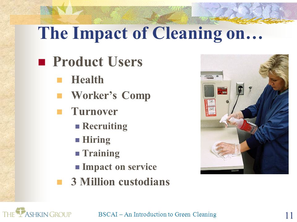 BSCAI – An Introduction to Green Cleaning 11 The Impact of Cleaning on… Product Users Health Worker's Comp Turnover Recruiting Hiring Training Impact on service 3 Million custodians