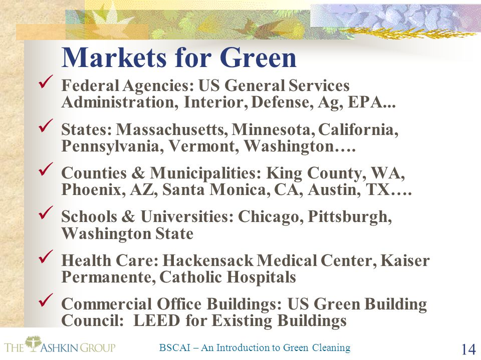 BSCAI – An Introduction to Green Cleaning 14 Federal Agencies: US General Services Administration, Interior, Defense, Ag, EPA... States: Massachusetts