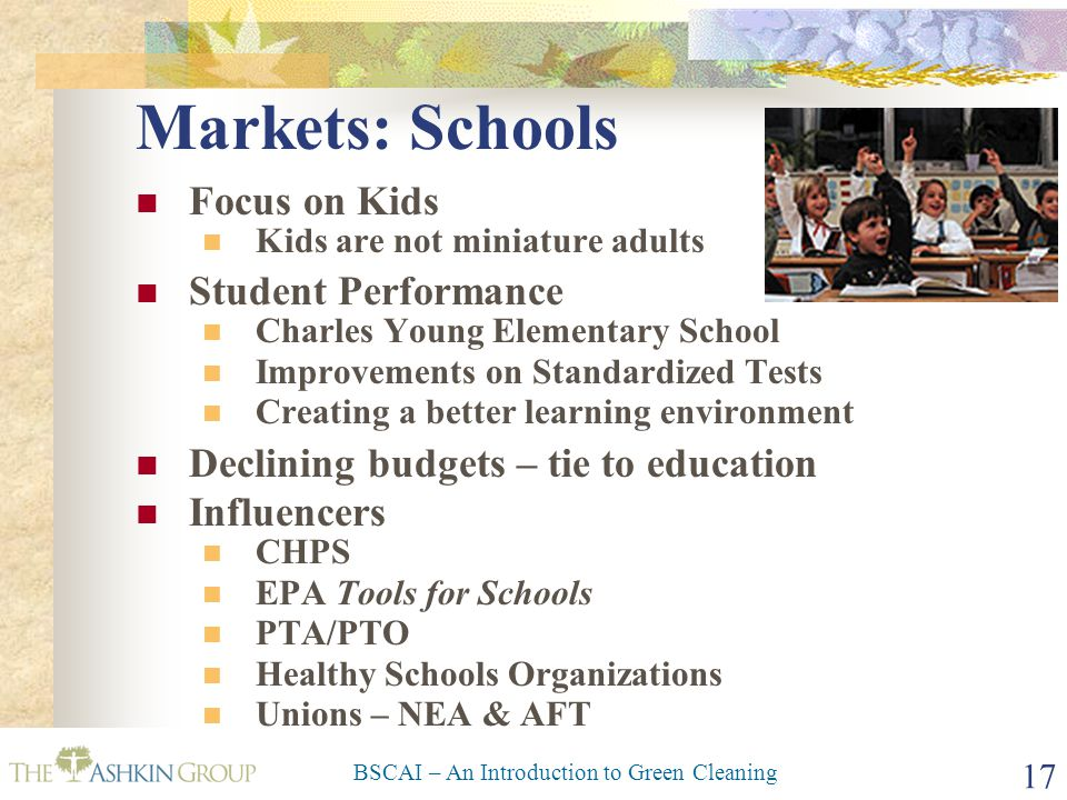 BSCAI – An Introduction to Green Cleaning 17 Markets: Schools Focus on Kids Kids are not miniature adults Student Performance Charles Young Elementary