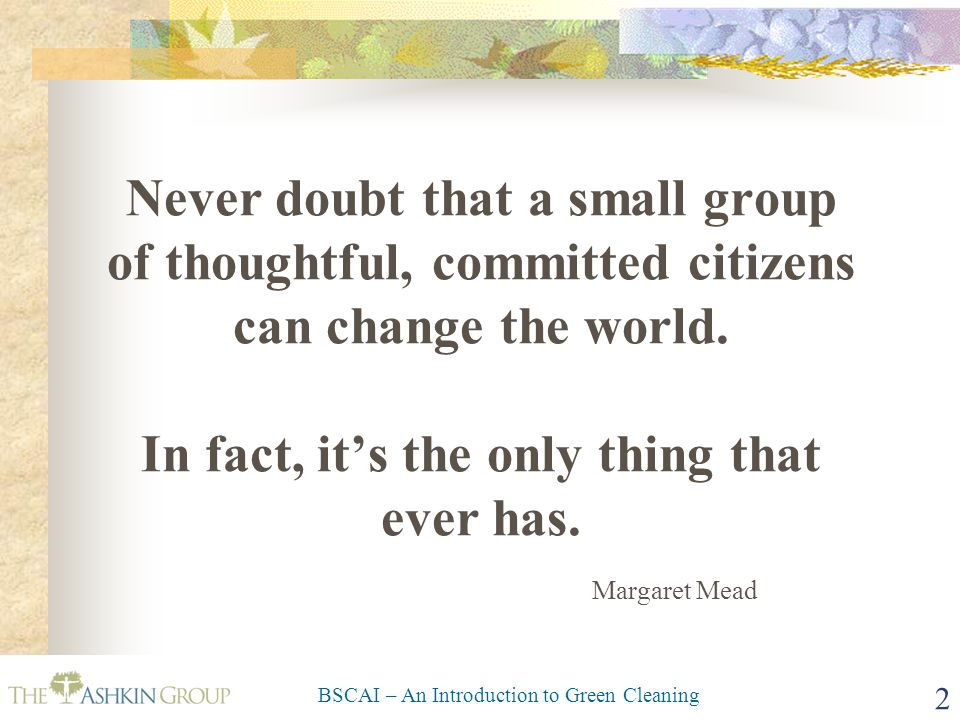BSCAI – An Introduction to Green Cleaning 2 Never doubt that a small group of thoughtful, committed citizens can change the world. In fact, it's the o
