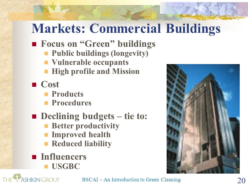 """BSCAI – An Introduction to Green Cleaning 20 Markets: Commercial Buildings Focus on """"Green"""" buildings Public buildings (longevity) Vulnerable occupant"""