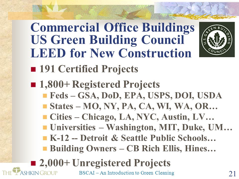 BSCAI – An Introduction to Green Cleaning 21 Commercial Office Buildings 191 Certified Projects 1,800+ Registered Projects Feds – GSA, DoD, EPA, USPS,