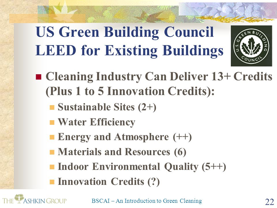BSCAI – An Introduction to Green Cleaning 22 US Green Building Council LEED for Existing Buildings Cleaning Industry Can Deliver 13+ Credits (Plus 1 to 5 Innovation Credits): Sustainable Sites (2+) Water Efficiency Energy and Atmosphere (++) Materials and Resources (6) Indoor Environmental Quality (5++) Innovation Credits ( )