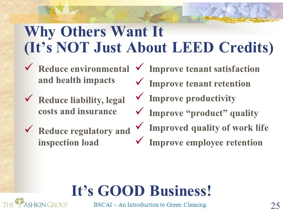 BSCAI – An Introduction to Green Cleaning 25 Why Others Want It (It's NOT Just About LEED Credits) Reduce environmental and health impacts Reduce liab