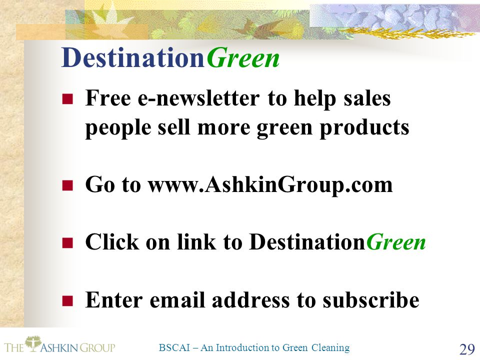 BSCAI – An Introduction to Green Cleaning 29 DestinationGreen Free e-newsletter to help sales people sell more green products Go to www.AshkinGroup.co