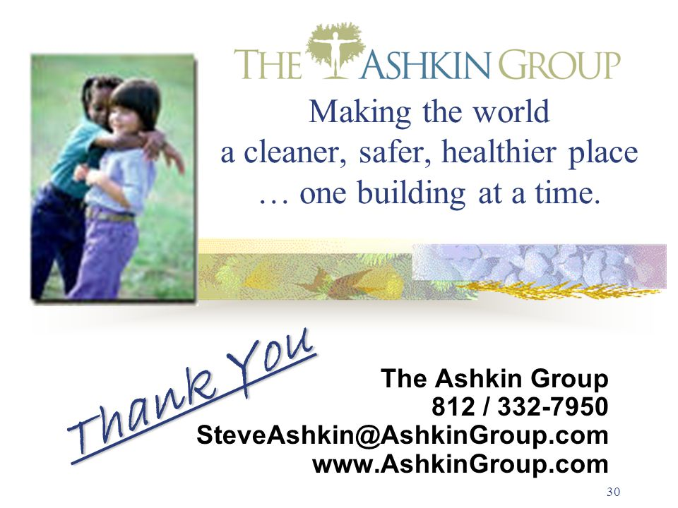30 Making the world a cleaner, safer, healthier place … one building at a time. Thank You The Ashkin Group 812 / 332-7950 SteveAshkin@AshkinGroup.com