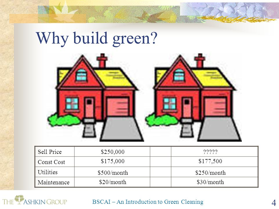 BSCAI – An Introduction to Green Cleaning 25 Why Others Want It (It's NOT Just About LEED Credits) Reduce environmental and health impacts Reduce liability, legal costs and insurance Reduce regulatory and inspection load Improve tenant satisfaction Improve tenant retention Improve productivity Improve product quality Improved quality of work life Improve employee retention It's GOOD Business!