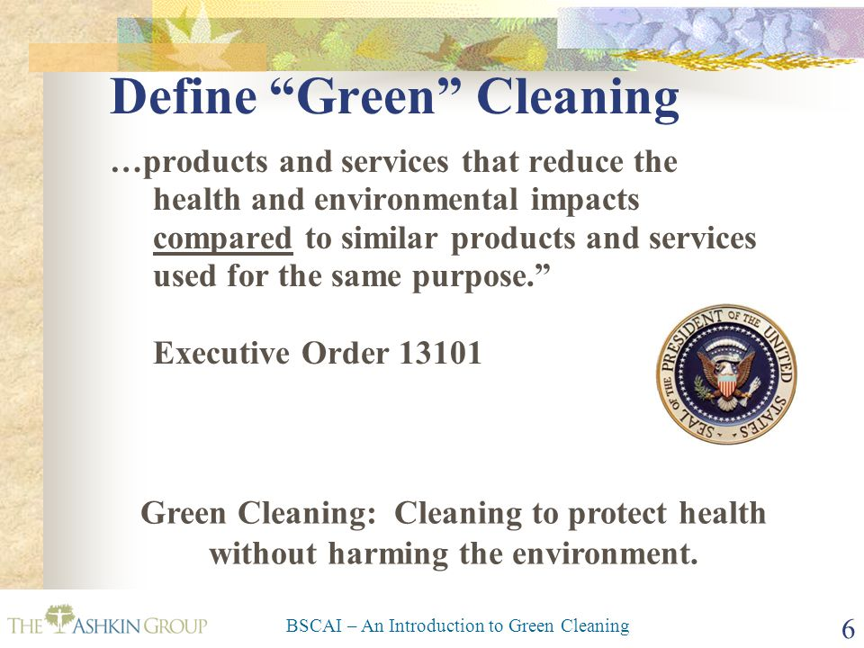 BSCAI – An Introduction to Green Cleaning 6 Define Green Cleaning …products and services that reduce the health and environmental impacts compared to similar products and services used for the same purpose. Executive Order 13101 Green Cleaning: Cleaning to protect health without harming the environment.