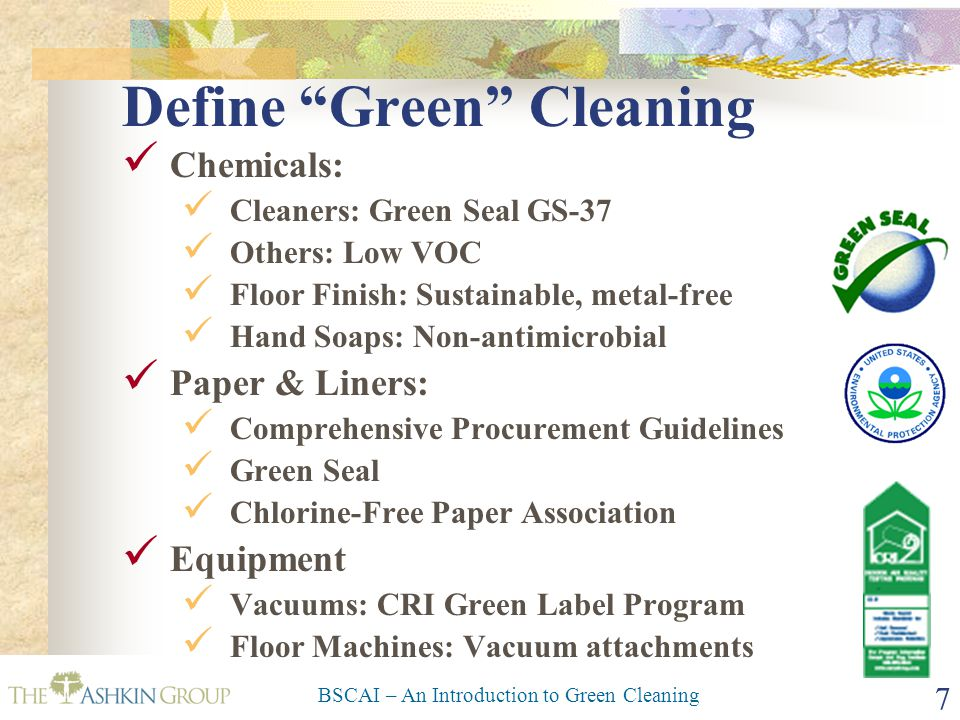 BSCAI – An Introduction to Green Cleaning 7 Define Green Cleaning Chemicals: Cleaners: Green Seal GS-37 Others: Low VOC Floor Finish: Sustainable, metal-free Hand Soaps: Non-antimicrobial Paper & Liners: Comprehensive Procurement Guidelines Green Seal Chlorine-Free Paper Association Equipment Vacuums: CRI Green Label Program Floor Machines: Vacuum attachments