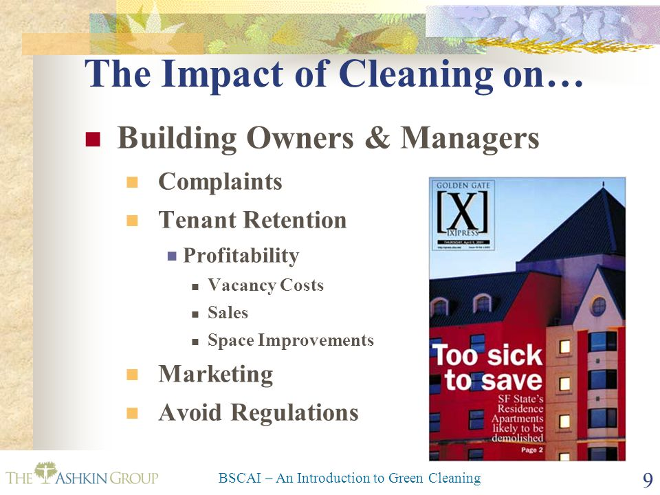 BSCAI – An Introduction to Green Cleaning 10 The Impact of Cleaning on… Building Tenants/Occupants Productivity $160/sq ft 2% - 7% $3+/sq ft Litigation Marketing