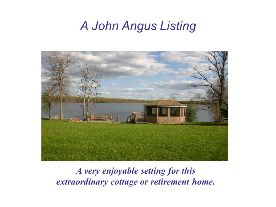 A John Angus Listing A very enjoyable setting for this extraordinary cottage or retirement home.