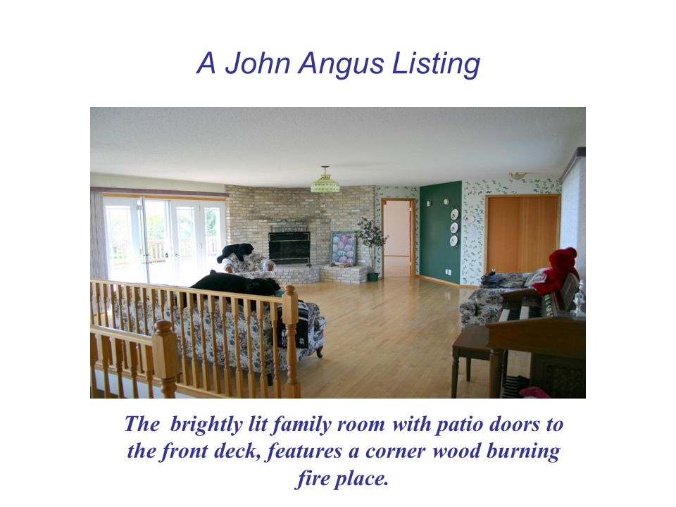 A John Angus Listing The brightly lit family room with patio doors to the front deck, features a corner wood burning fire place.