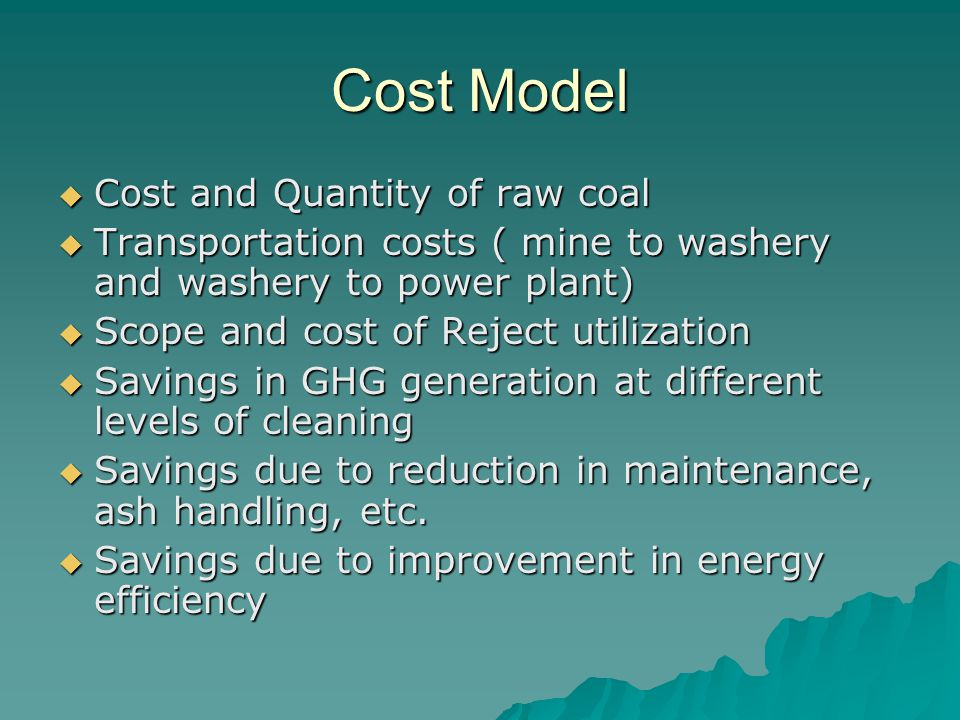 Cost Model  Cost and Quantity of raw coal  Transportation costs ( mine to washery and washery to power plant)  Scope and cost of Reject utilization  Savings in GHG generation at different levels of cleaning  Savings due to reduction in maintenance, ash handling, etc.