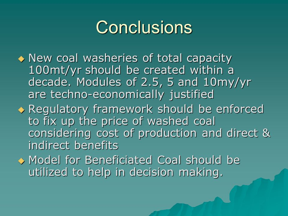 Conclusions  New coal washeries of total capacity 100mt/yr should be created within a decade. Modules of 2.5, 5 and 10my/yr are techno-economically j