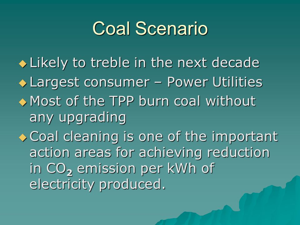 Coal Scenario  Likely to treble in the next decade  Largest consumer – Power Utilities  Most of the TPP burn coal without any upgrading  Coal cleaning is one of the important action areas for achieving reduction in CO 2 emission per kWh of electricity produced.