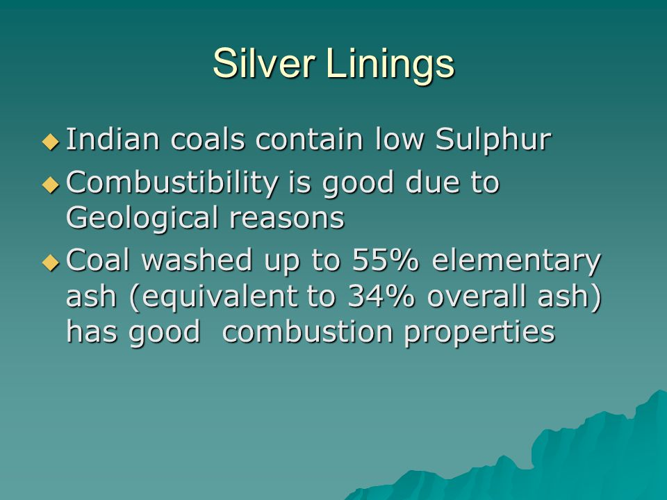 Silver Linings  Indian coals contain low Sulphur  Combustibility is good due to Geological reasons  Coal washed up to 55% elementary ash (equivalent to 34% overall ash) has good combustion properties