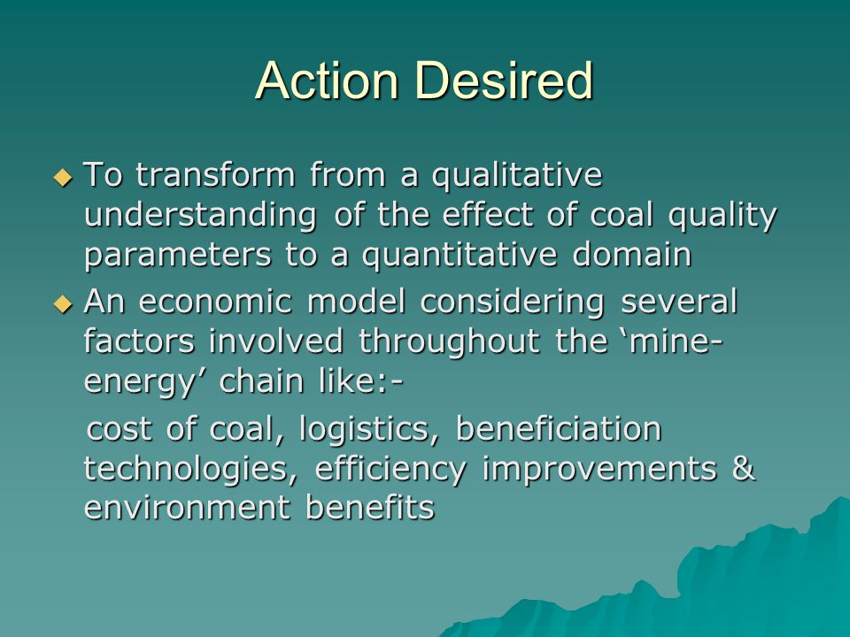 Action Desired  To transform from a qualitative understanding of the effect of coal quality parameters to a quantitative domain  An economic model c