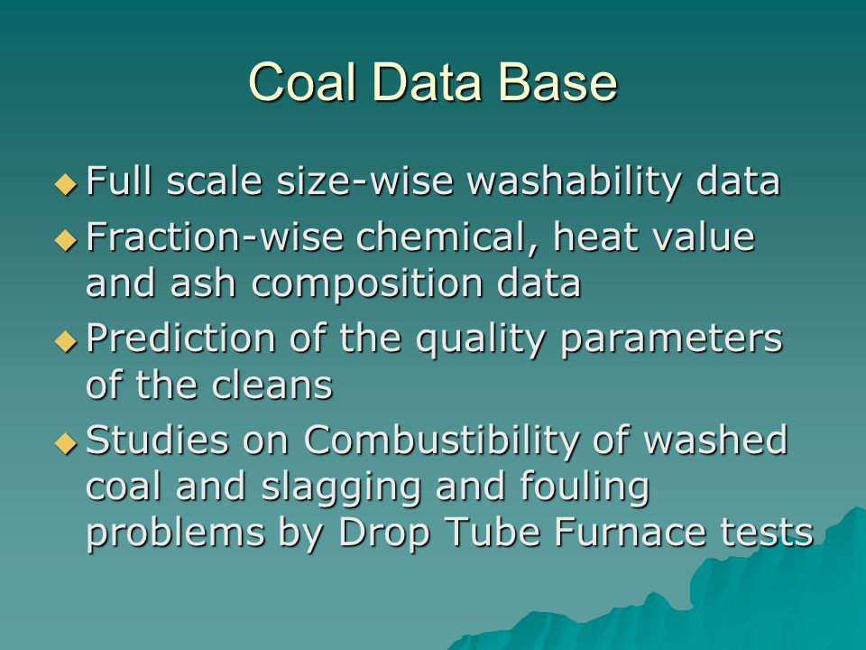 Coal Data Base  Full scale size-wise washability data  Fraction-wise chemical, heat value and ash composition data  Prediction of the quality parameters of the cleans  Studies on Combustibility of washed coal and slagging and fouling problems by Drop Tube Furnace tests