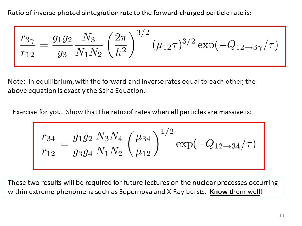 10 Ratio of inverse photodisintegration rate to the forward charged particle rate is: Note: In equilibrium, with the forward and inverse rates equal to each other, the above equation is exactly the Saha Equation.