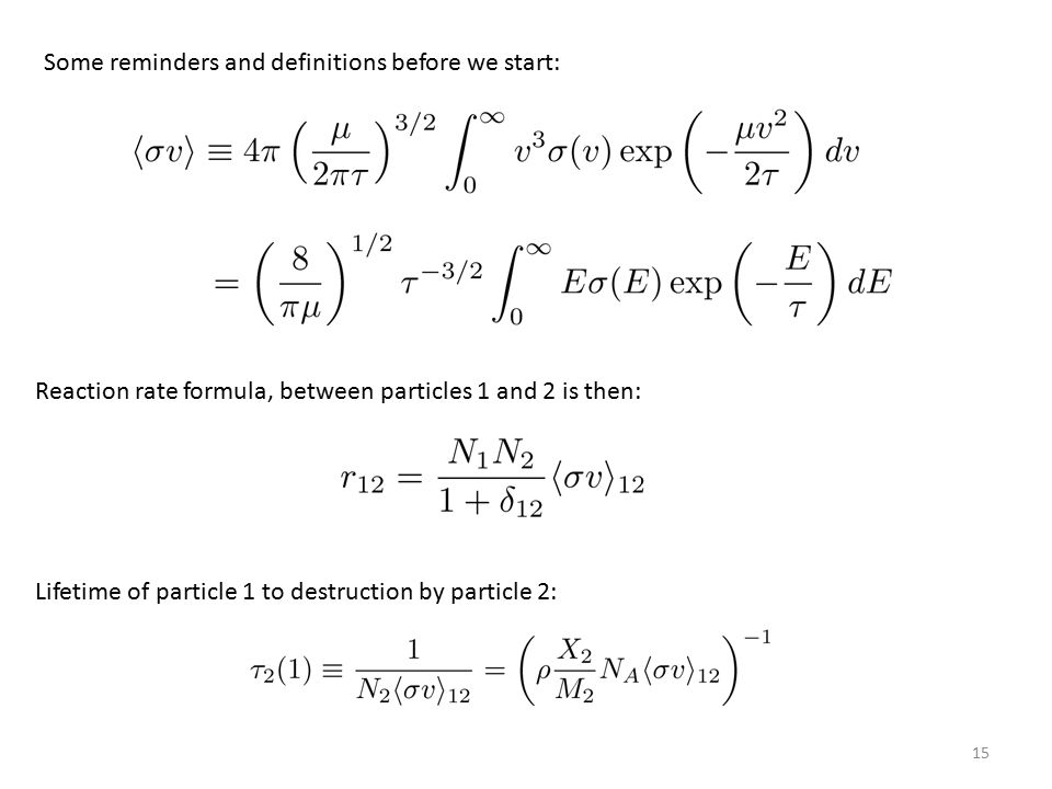15 Some reminders and definitions before we start: Reaction rate formula, between particles 1 and 2 is then: Lifetime of particle 1 to destruction by particle 2: