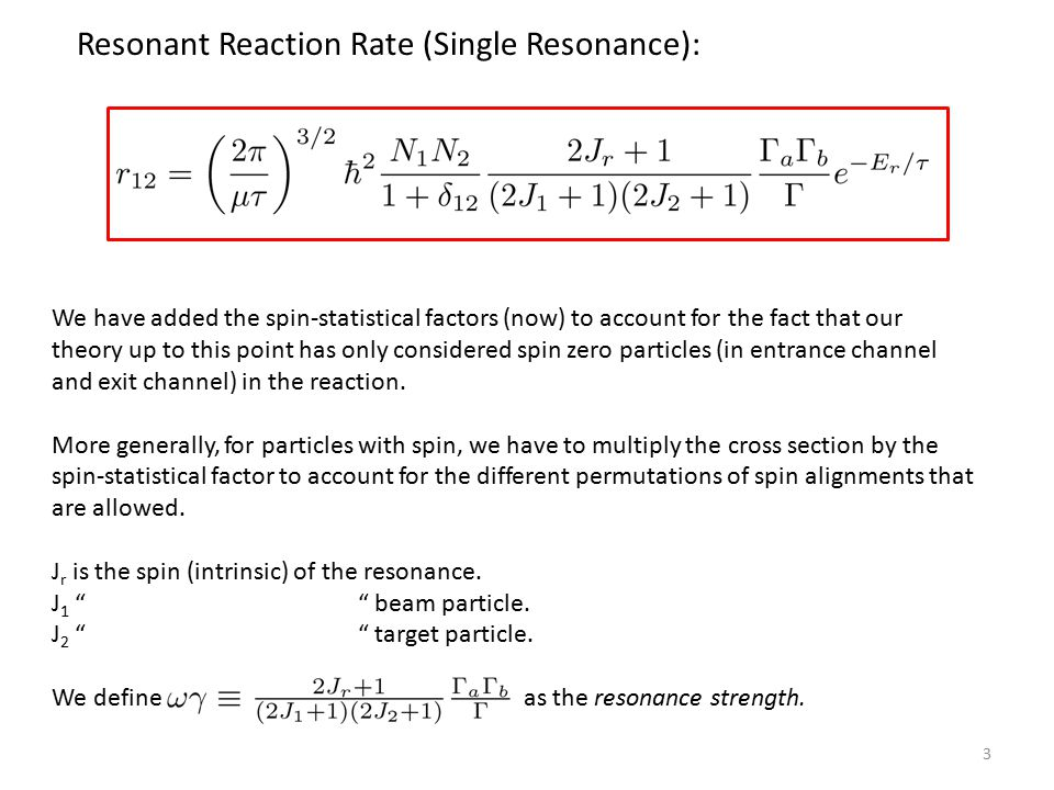 3 Resonant Reaction Rate (Single Resonance): We have added the spin-statistical factors (now) to account for the fact that our theory up to this point has only considered spin zero particles (in entrance channel and exit channel) in the reaction.