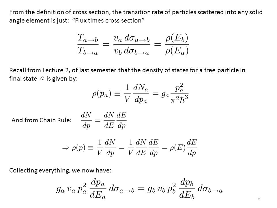 6 Collecting everything, we now have: Recall from Lecture 2, of last semester that the density of states for a free particle in final state is given by: From the definition of cross section, the transition rate of particles scattered into any solid angle element is just: Flux times cross section And from Chain Rule: