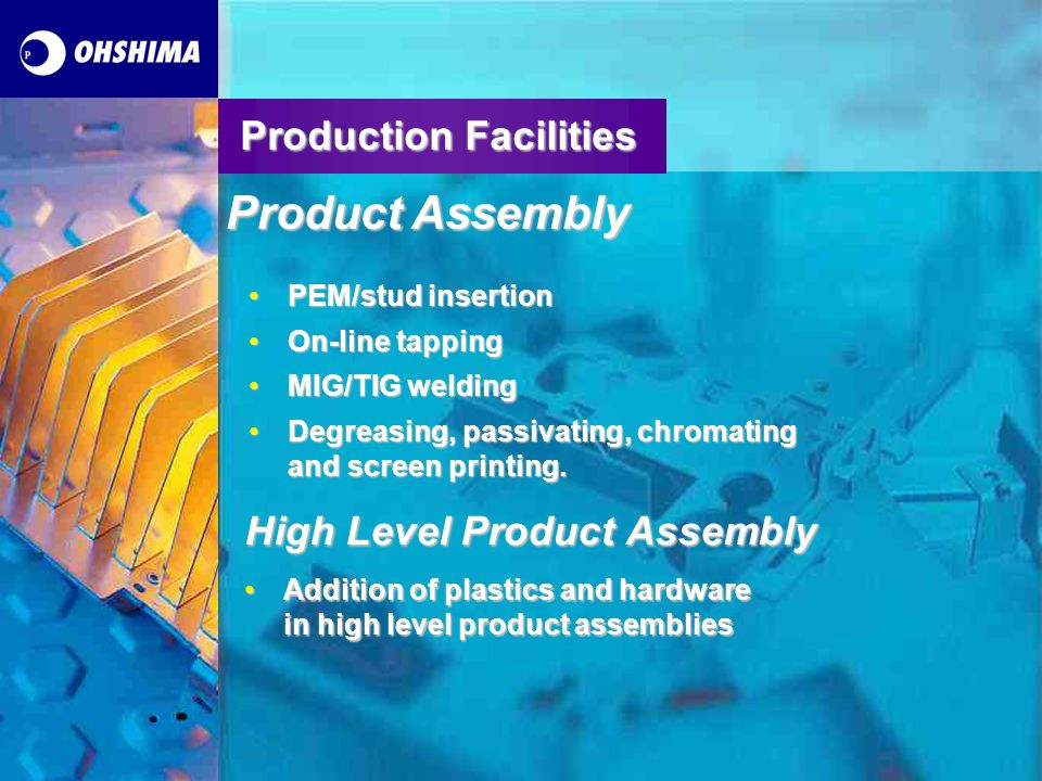 Production Facilities Pre-treatment, Painting/Finishing Pre-treatmentPre-treatment –includes a five tank dipping system with the capacity to degrease and iron phosphate all material types Painting/FinishingPainting/Finishing –Conventional wet painting facilities –Powder painting facilities –Stoving oven capable of stoving to 200 degrees Celsius