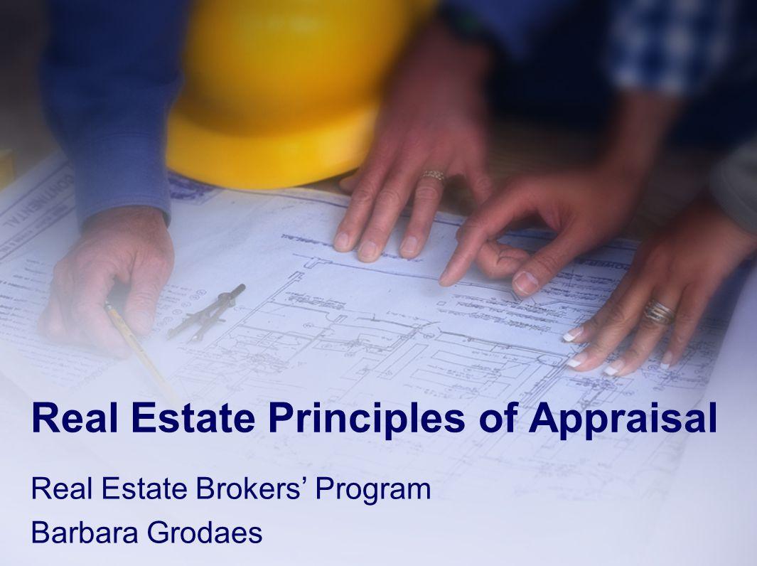 Real Estate Principles of Appraisal Real Estate Brokers' Program Barbara Grodaes