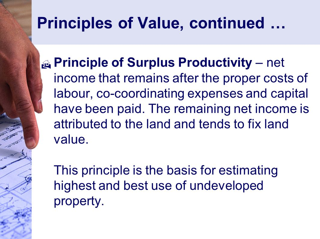 Principles of Value, continued …  Principle of Surplus Productivity – net income that remains after the proper costs of labour, co-coordinating expenses and capital have been paid.