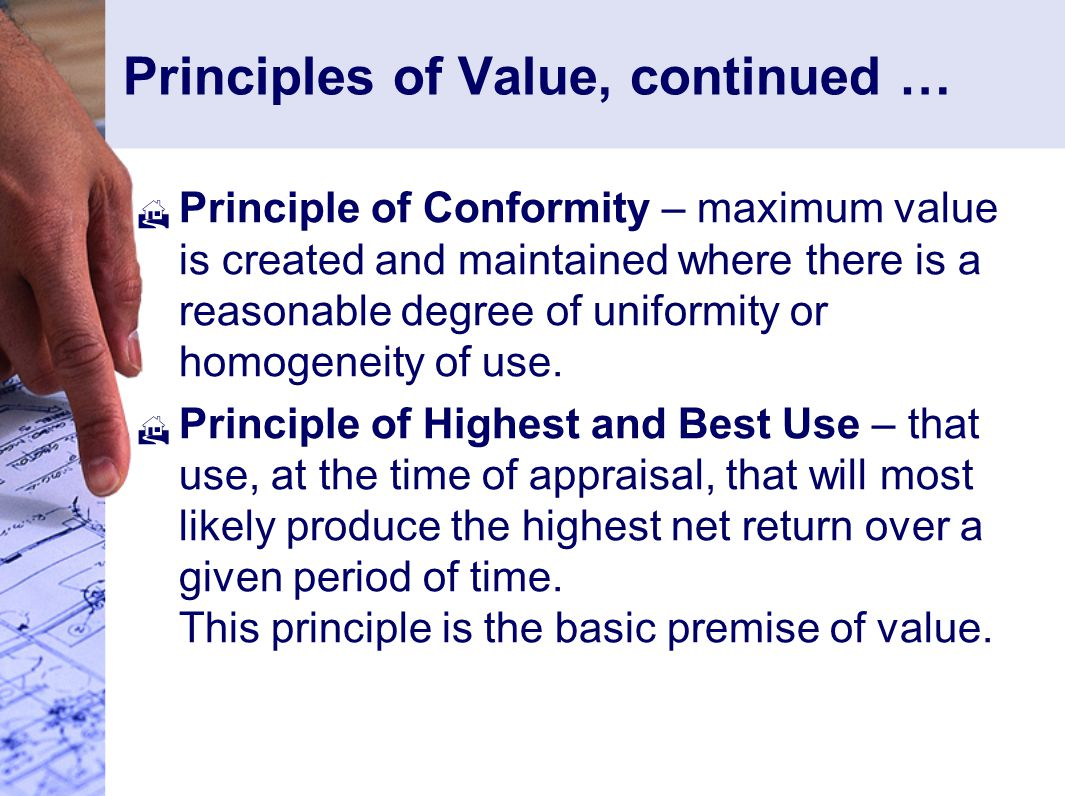 Principles of Value, continued …  Principle of Conformity – maximum value is created and maintained where there is a reasonable degree of uniformity or homogeneity of use.