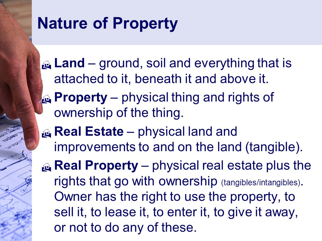 Nature of Property  Land – ground, soil and everything that is attached to it, beneath it and above it.