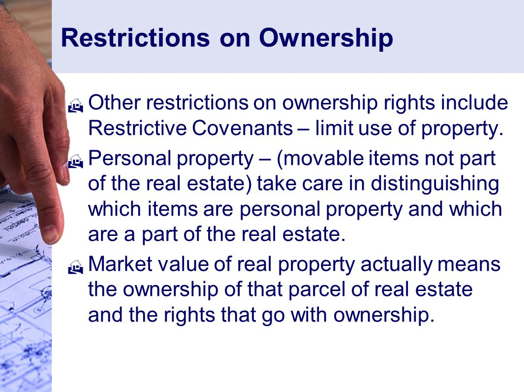 Restrictions on Ownership  Other restrictions on ownership rights include Restrictive Covenants – limit use of property.