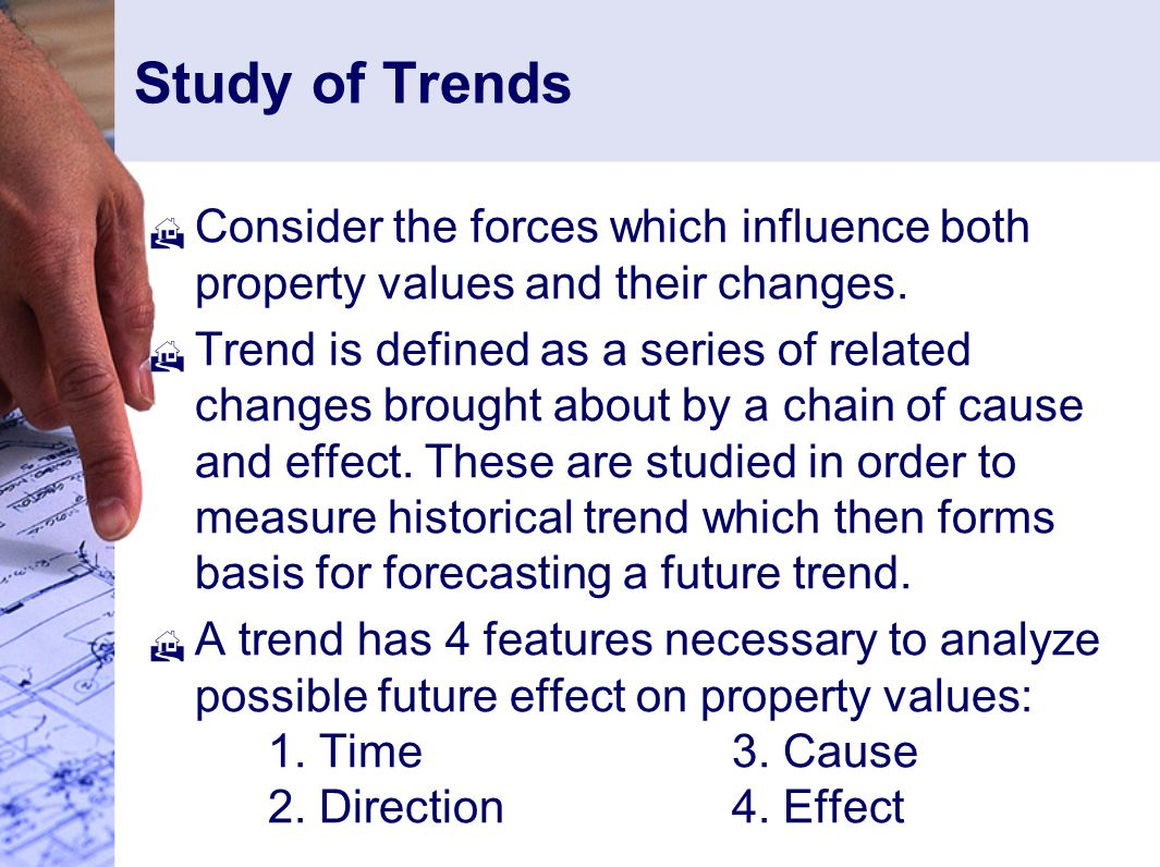 Study of Trends  Consider the forces which influence both property values and their changes.
