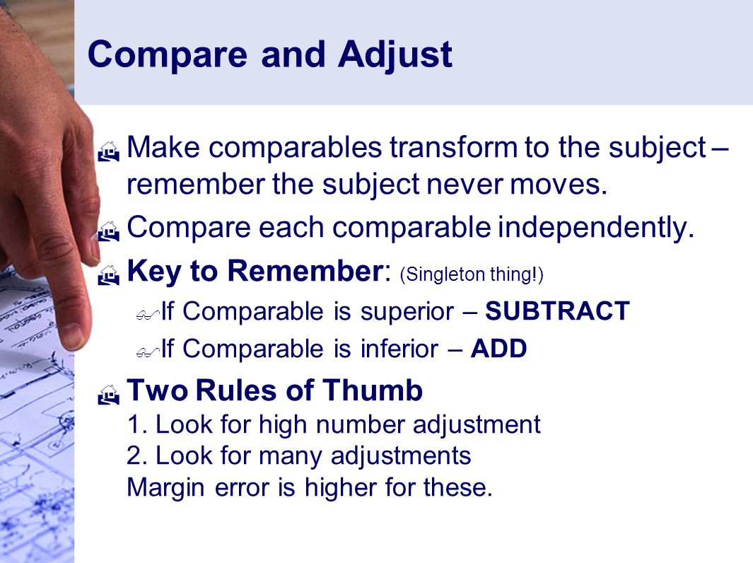 Compare and Adjust  Make comparables transform to the subject – remember the subject never moves.
