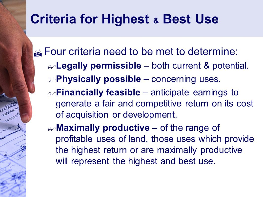 Criteria for Highest & Best Use  Four criteria need to be met to determine:  Legally permissible – both current & potential.