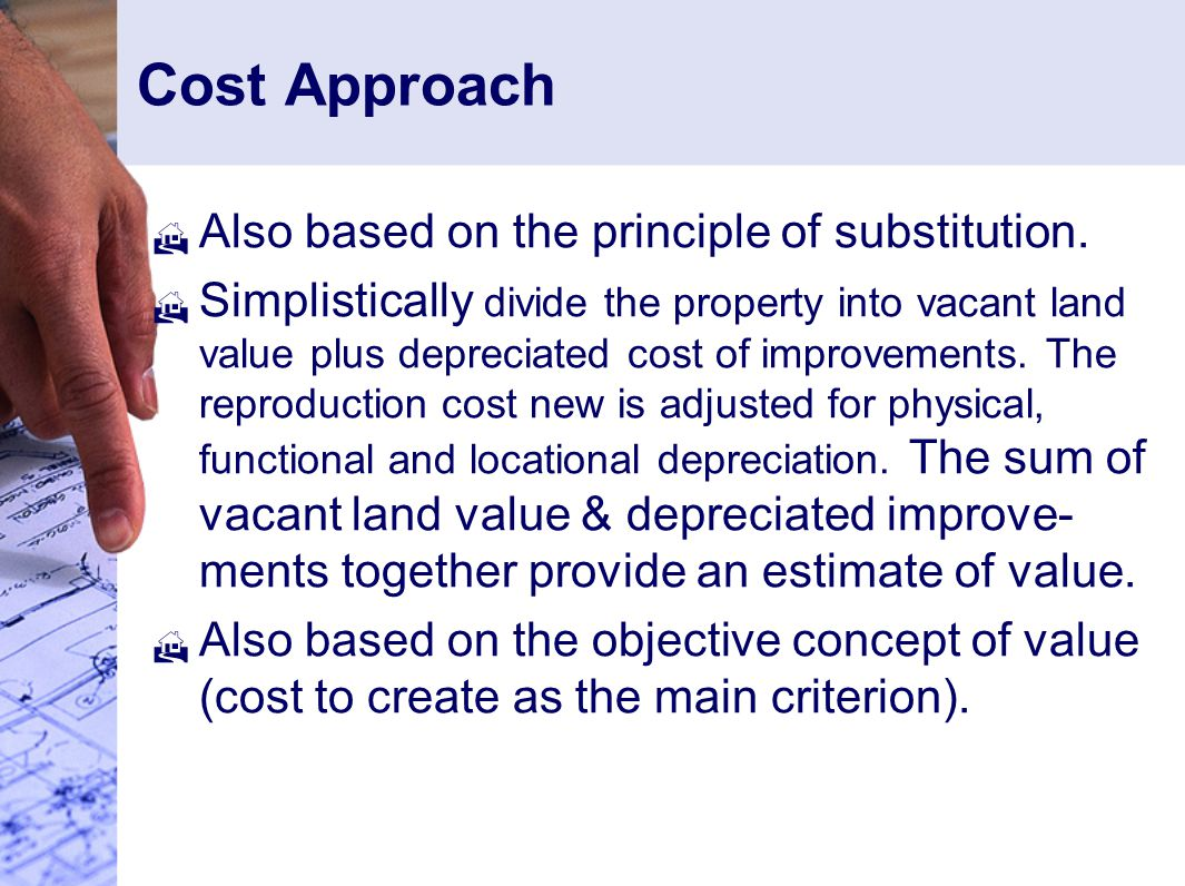 Cost Approach  Also based on the principle of substitution.