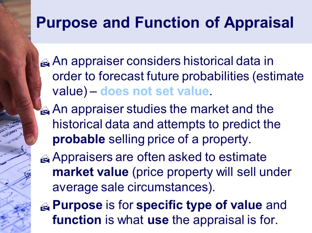 Purpose and Function of Appraisal  An appraiser considers historical data in order to forecast future probabilities (estimate value) – does not set value.