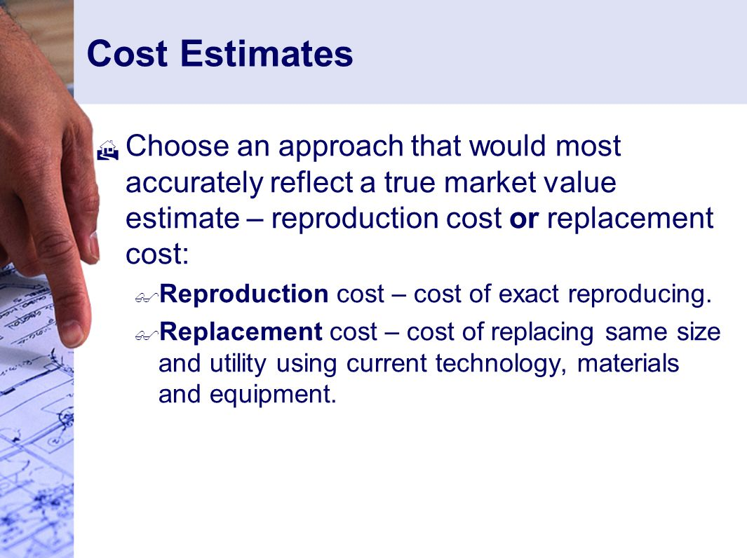 Cost Estimates  Choose an approach that would most accurately reflect a true market value estimate – reproduction cost or replacement cost:  Reproduction cost – cost of exact reproducing.