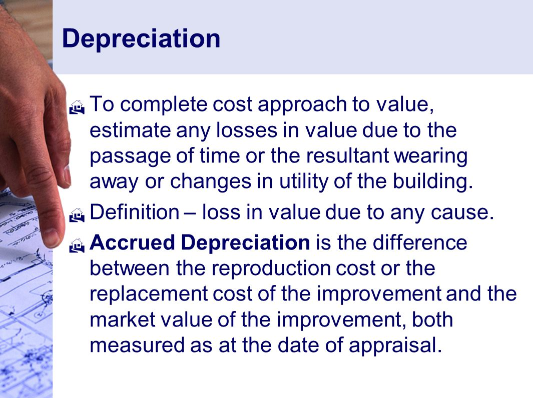 Depreciation  To complete cost approach to value, estimate any losses in value due to the passage of time or the resultant wearing away or changes in utility of the building.